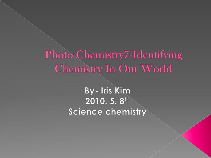 Photo Chemistry7-Identifying Chemistry In Our World<br />By- Iris Kim<br />2010. 5. 8th<br />Science chemistry<br />