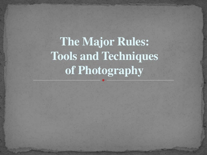 The Major Rules:Tools and Techniques  of Photography