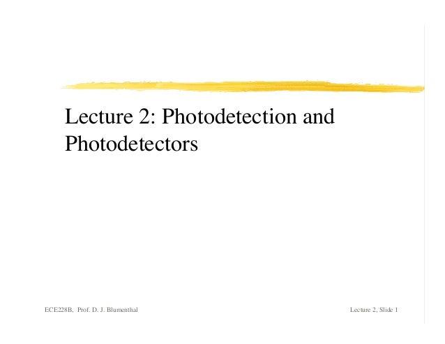 Lecture 2: Photodetection and      PhotodetectorsECE228B, Prof. D. J. Blumenthal       Lecture 2, Slide 1
