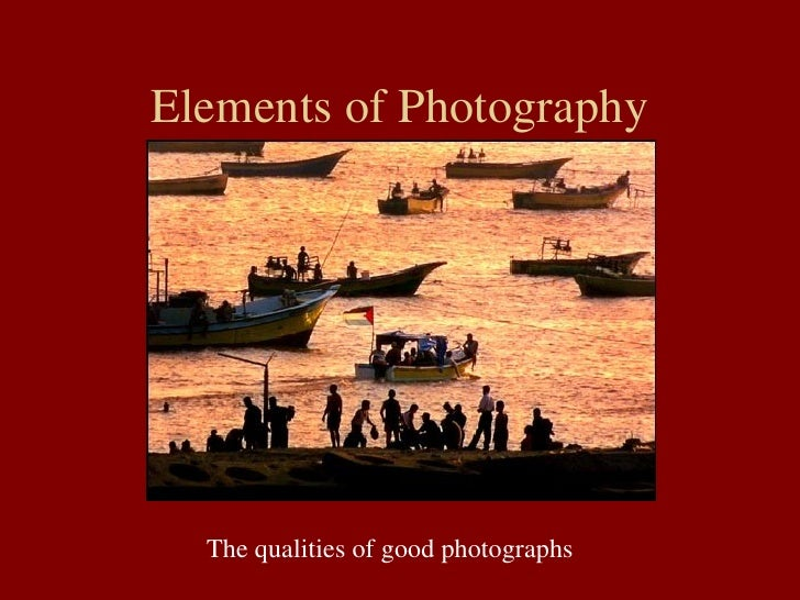 Elements of Photography The qualities of good photographs