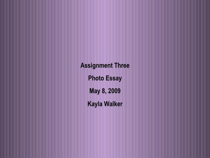 Assignment Three Photo Essay May 8, 2009 Kayla Walker