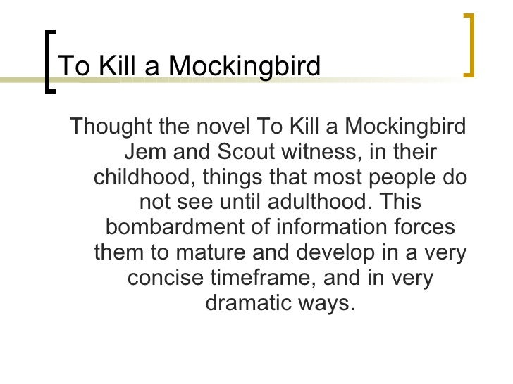 To Kill a Mockingbird <ul><li>Thought the novel To Kill a Mockingbird Jem and Scout witness, in their childhood, things th...