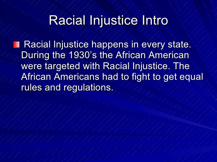 Racial Injustice Intro <ul><li>Racial Injustice happens in every state. During the 1930's the African American were target...