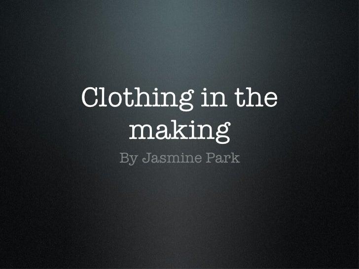Clothing in the making <ul><li>By Jasmine Park </li></ul>