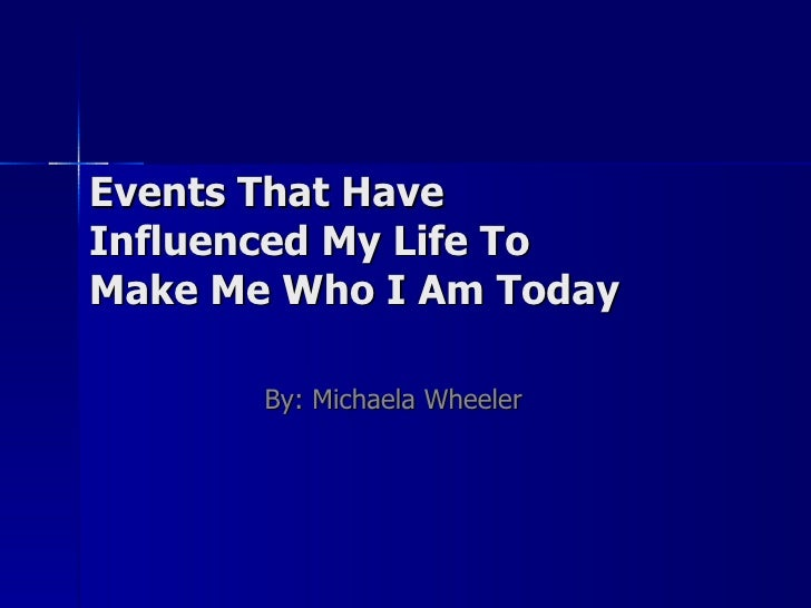 Events That Have Influenced My Life To  Make Me Who I Am Today By: Michaela Wheeler