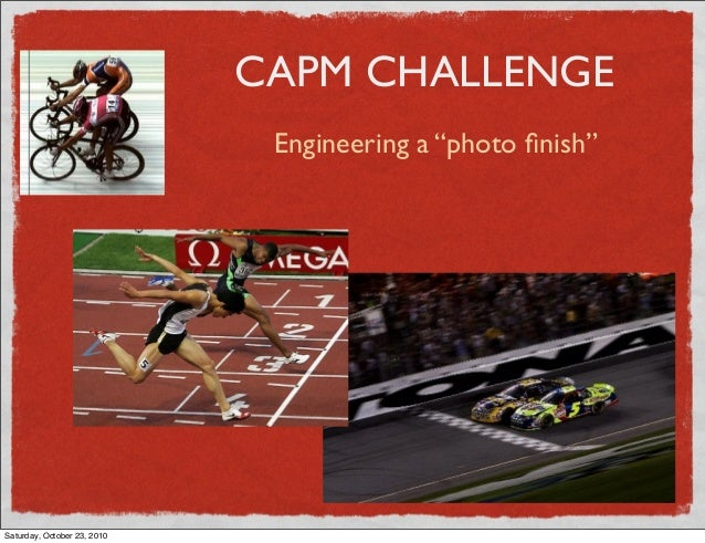 "CAPM CHALLENGE Engineering a ""photo finish"" Saturday, October 23, 2010"