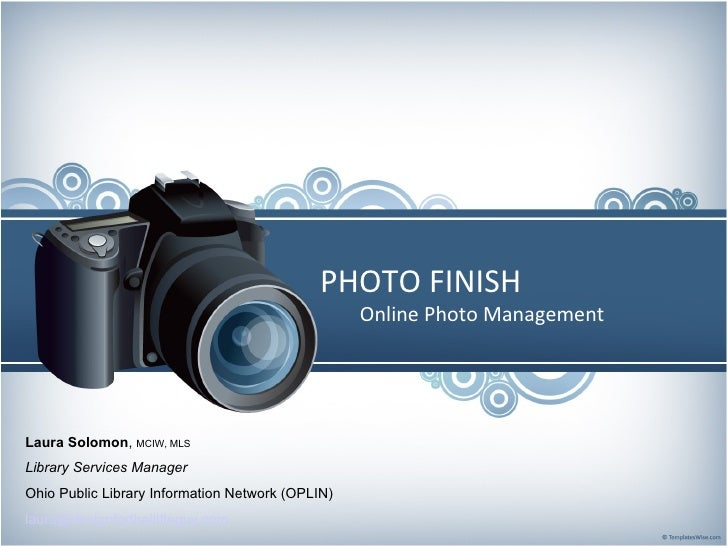 PHOTO FINISH Online Photo Management Laura Solomon ,  MCIW, MLS Library Services Manager Ohio Public Library Information N...