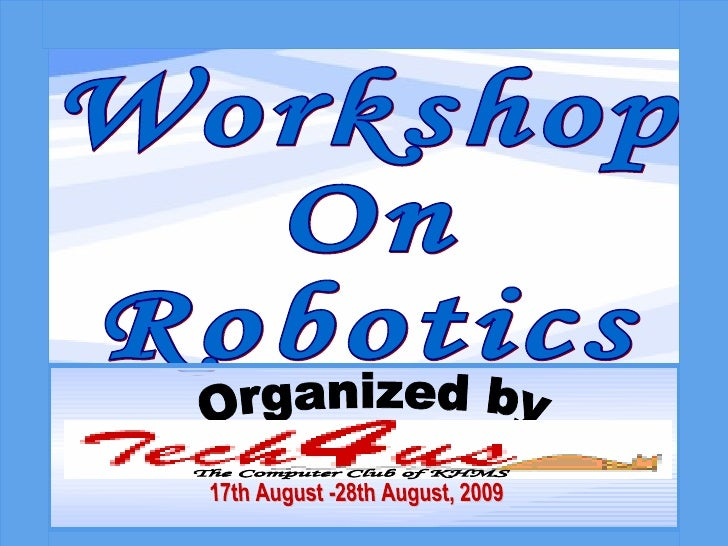 Workshop  On Robotics Organized by 17th August -28th August, 2009 The Computer Club of KHMS