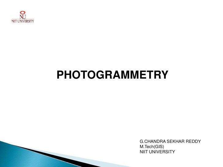 PHOTOGRAMMETRY          G.CHANDRA SEKHAR REDDY          M.Tech(GIS)          NIIT UNIVERSITY