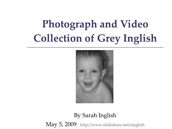 Photograph and Video Collection of Grey Inglish By Sarah Inglish May 5, 2009 http://www.slideshare.net/singlish