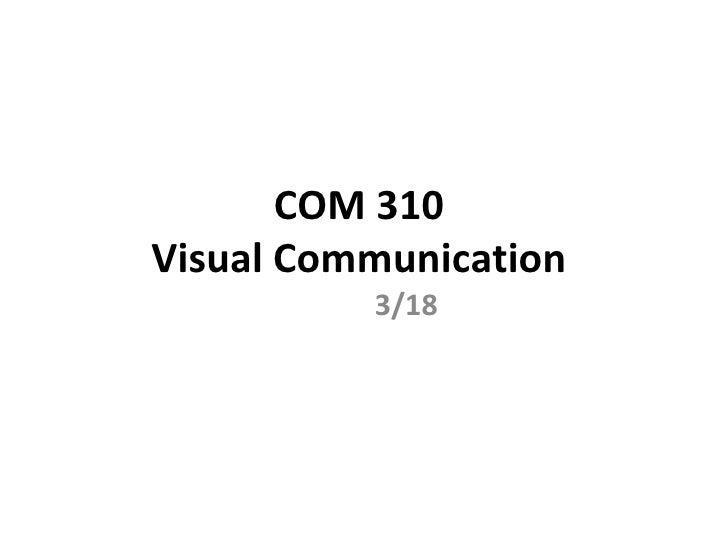 COM 310  Visual Communication  3/18