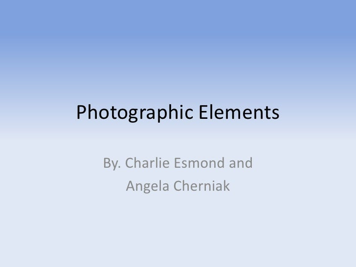 Photographic Elements  By. Charlie Esmond and      Angela Cherniak