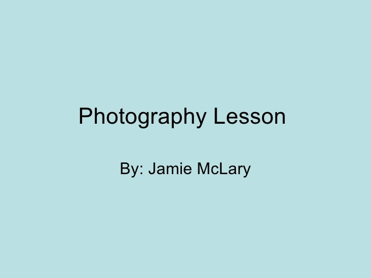 Photography Lesson  By: Jamie McLary