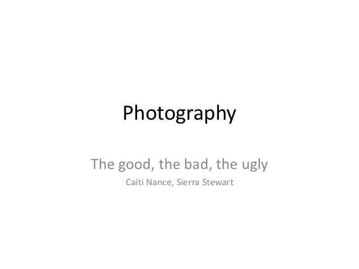 Photography<br />The good, the bad, the ugly<br />Caiti Nance, Sierra Stewart<br />