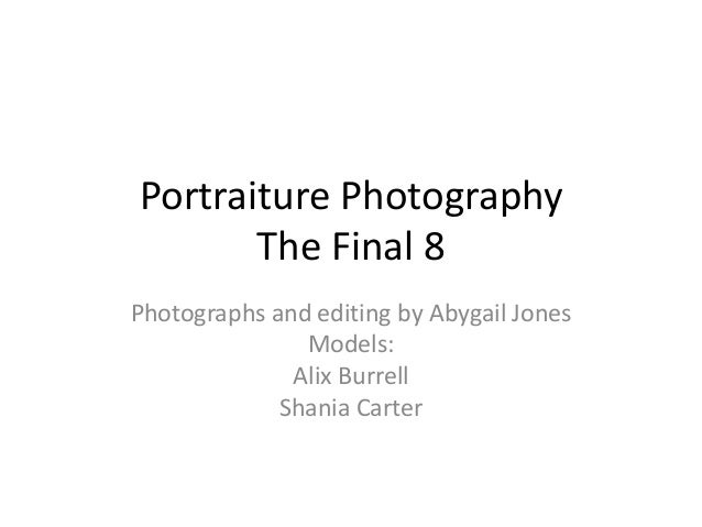 Portraiture Photography The Final 8 Photographs and editing by Abygail Jones Models: Alix Burrell Shania Carter