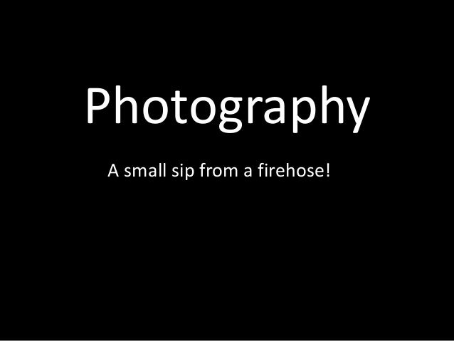 Photography - A Sip from a Firehose!