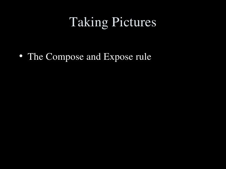 Taking Pictures <ul><li>The Compose and Expose rule </li></ul>