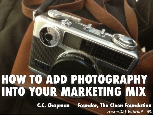 HOW TO ADD PHOTOGRAPHYINTO YOUR MARKETING MIX     C.C. Chapman   Founder, The Cleon Foundation                            ...