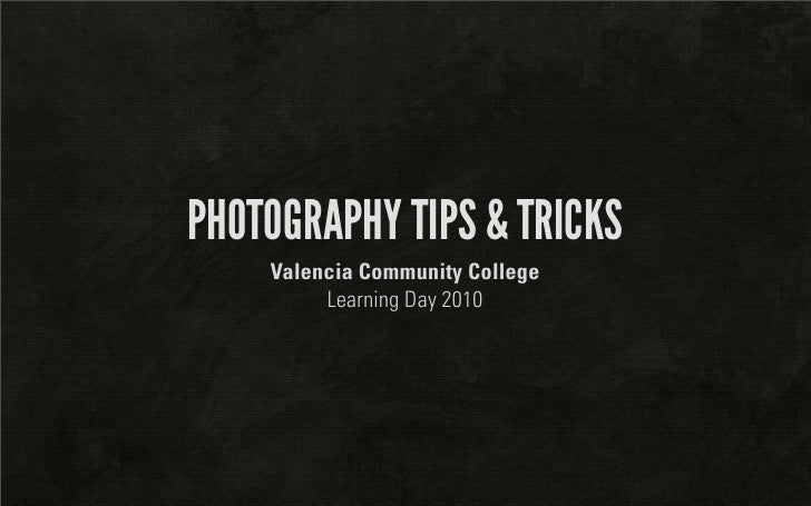 PHOTOGRAPHY TIPS & TRICKS     Valencia Community College          Learning Day 2010