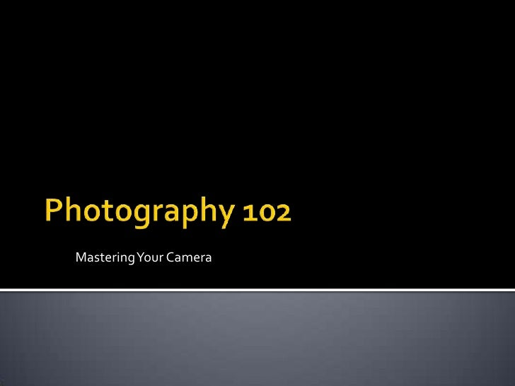 Photography 102<br />Mastering Your Camera<br />