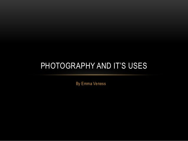 PHOTOGRAPHY AND IT'S USES        By Emma Veness