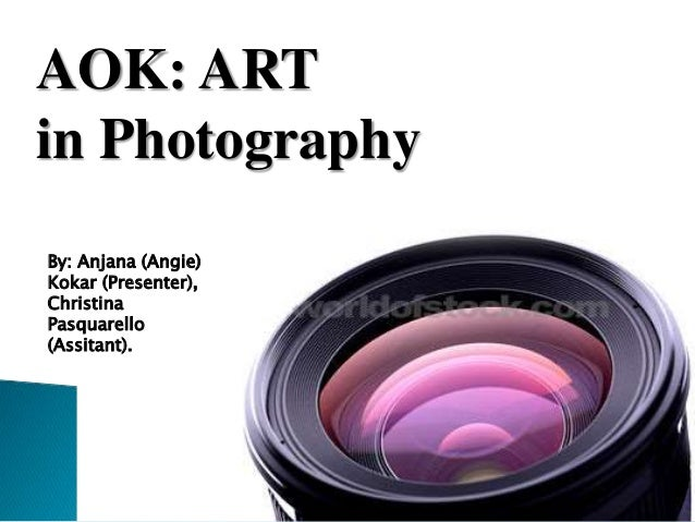 AOK: ART in Photography By: Anjana (Angie) Kokar (Presenter), Christina Pasquarello (Assitant).