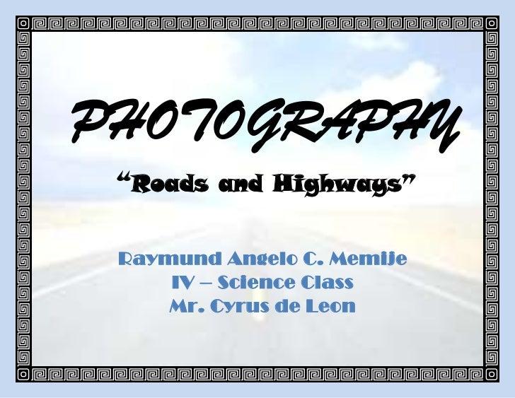 "PHOTOGRAPHY ""Roads and Highways"" Raymund Angelo C. Memije     IV – Science Class     Mr. Cyrus de Leon"
