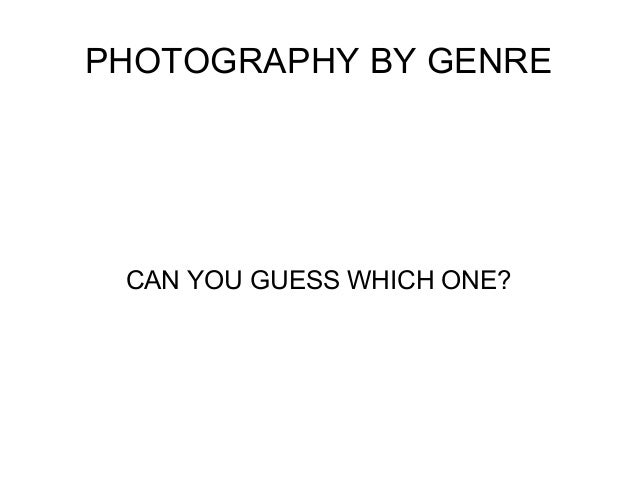 PHOTOGRAPHY BY GENRE  CAN YOU GUESS WHICH ONE?