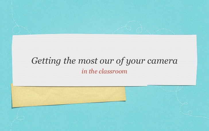Getting the most our of your camera            in the classroom