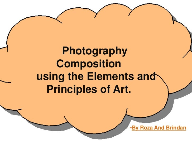 Photography    Compositionusing the Elements and  Principles of Art.                 •By Roza And Brindan