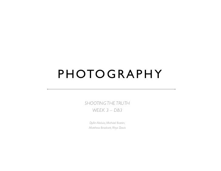 P H OTO G R A P H Y 	     SHOOTING THE TRUTH	        WEEK 3 – DB3	      Dyllin Aleluia, Michael Bastin, 	      Matthew Bra...