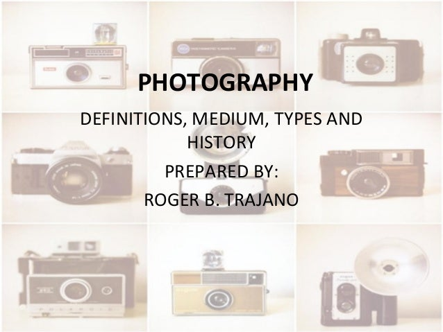 PHOTOGRAPHY DEFINITIONS, MEDIUM, TYPES AND HISTORY PREPARED BY: ROGER B. TRAJANO