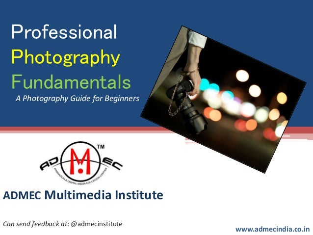 Professional Photography Fundamentals ADMEC Multimedia Institute www.admecindia.co.in Can send feedback at: @admecinstitut...