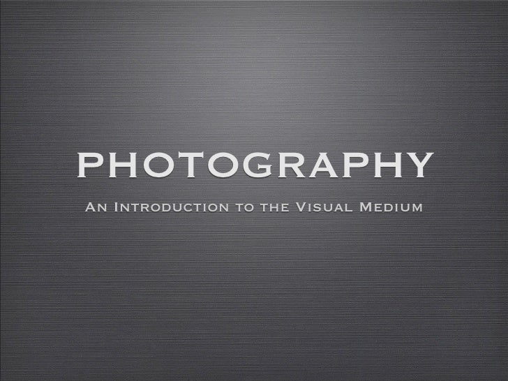 PHOTOGRAPHY An Introduction to the Visual Medium