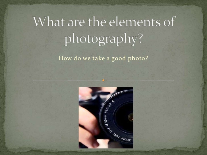 What are the elements of photography?<br />How do we take a good photo?<br />