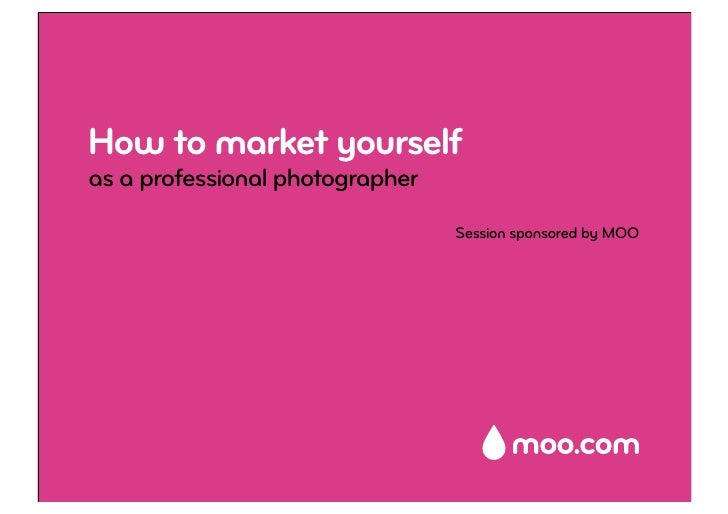 How to market yourself as a professional photographer                                  Session sponsored by MOO