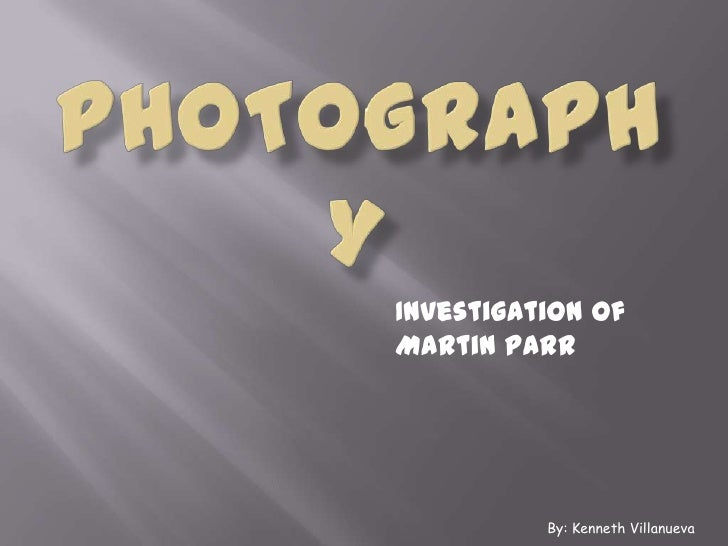 Photography<br />Investigation of Martin Parr<br />By: Kenneth Villanueva<br />