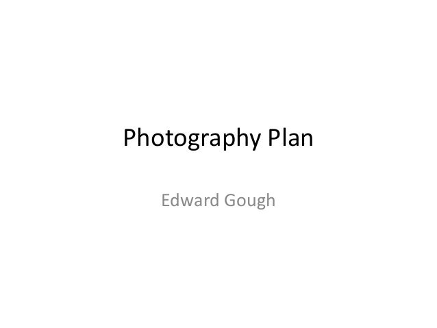 Photography Plan   Edward Gough