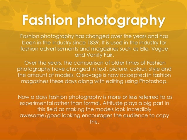 Fashion photography Fashion photography has changed over the years and has  been in the industry since 1839. It is used in...
