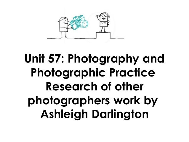 Unit 57: Photography andPhotographic PracticeResearch of otherphotographers work byAshleigh Darlington