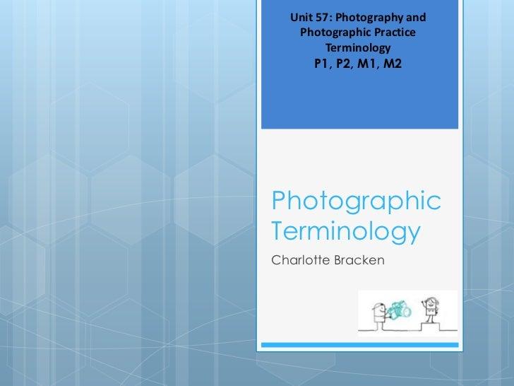 Unit 57: Photography and   Photographic Practice         Terminology       P1, P2, M1, M2PhotographicTerminologyCharlotte ...