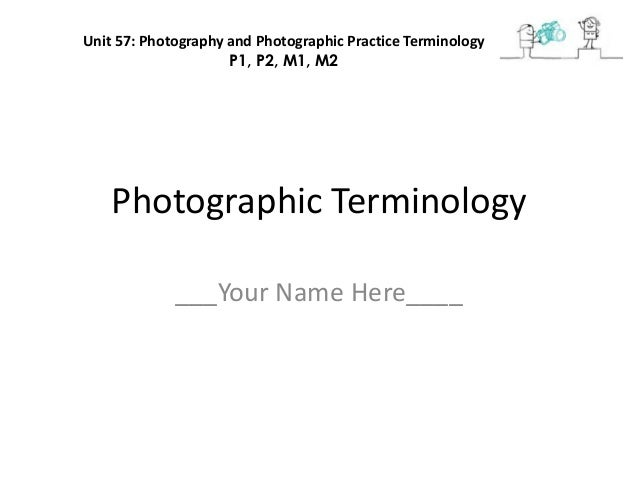 Photographic Terminology___Your Name Here____Unit 57: Photography and Photographic Practice TerminologyP1, P2, M1, M2