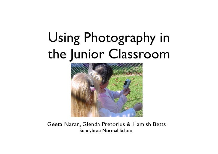 Using Photography in the Junior Classroom    Geeta Naran, Glenda Pretorius & Hamish Betts            Sunnybrae Normal School