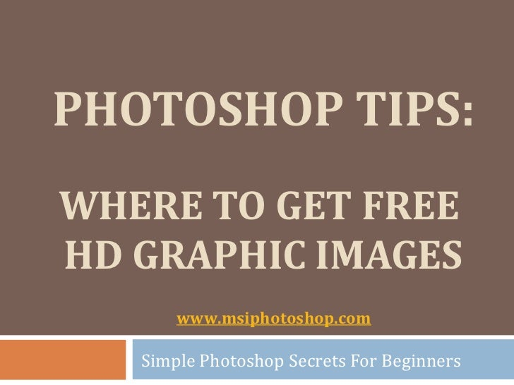 PHOTOSHOP TIPS:WHERE TO GET FREEHD GRAPHIC IMAGES       www.msiphotoshop.com   Simple Photoshop Secrets For Beginners