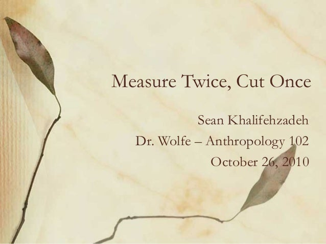 Measure Twice, Cut Once Sean Khalifehzadeh Dr. Wolfe – Anthropology 102 October 26, 2010