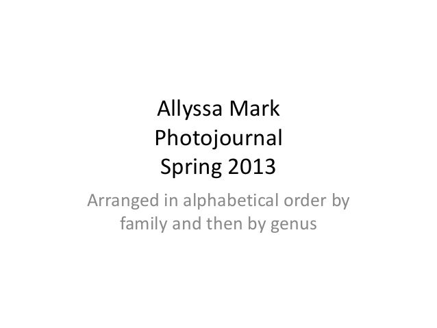 Allyssa MarkPhotojournalSpring 2013Arranged in alphabetical order byfamily and then by genus