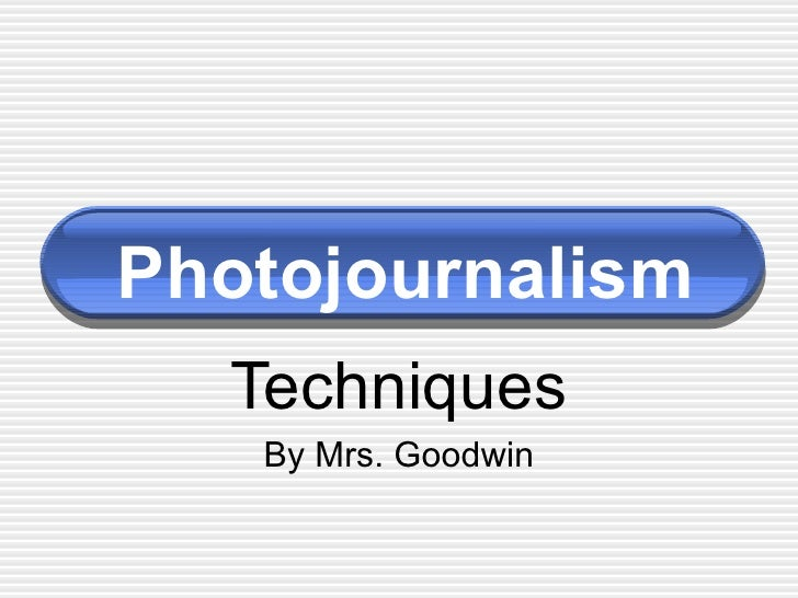 Photojournalism Techniques By Mrs. Goodwin