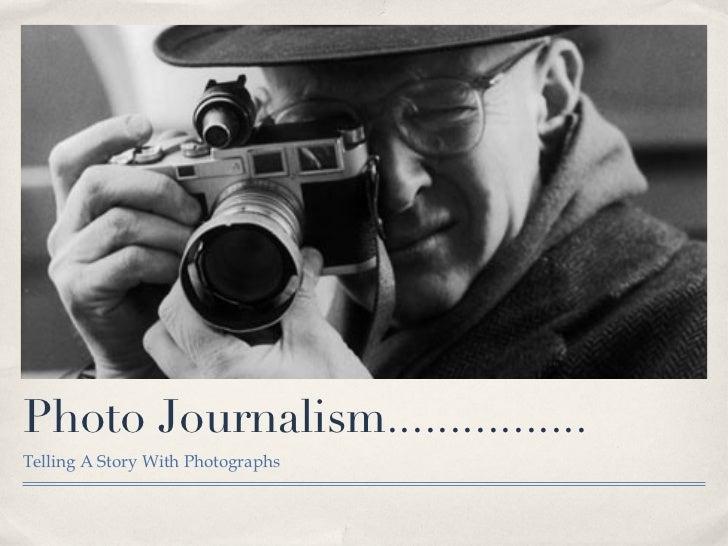 Photo Journalism................ <ul><li>Telling A Story With Photographs </li></ul>