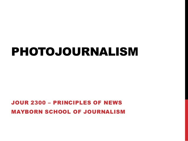 PHOTOJOURNALISM  JOUR 2300 – PRINCIPLES OF NEWS  MAYBORN SCHOOL OF JOURNALISM