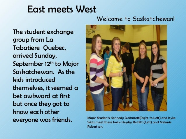 East meets West The student exchange group from La Tabatiere Quebec, arrived Sunday, September 12th to Major Saskatchewan....